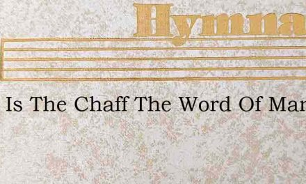 What Is The Chaff The Word Of Man – Hymn Lyrics
