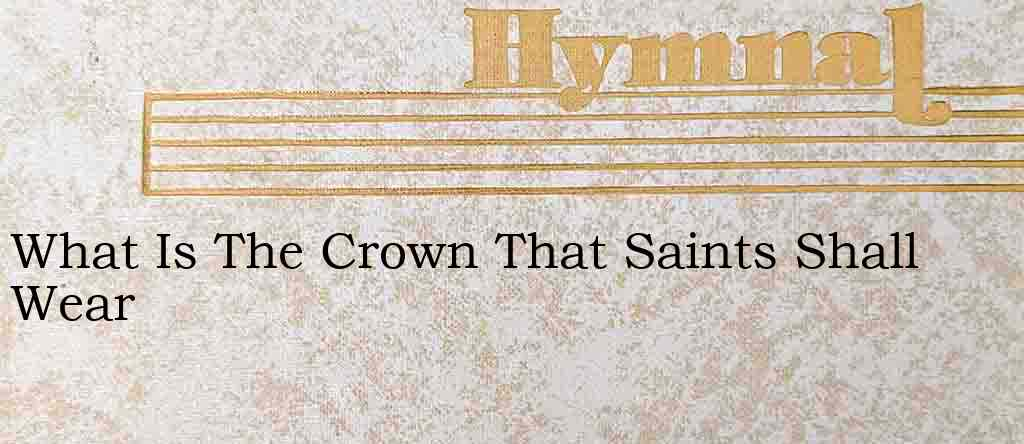 What Is The Crown That Saints Shall Wear – Hymn Lyrics