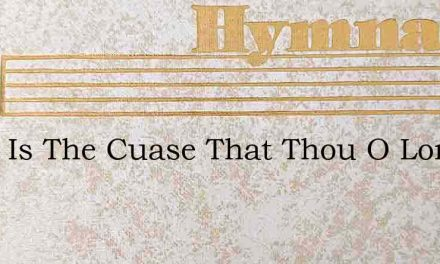 What Is The Cuase That Thou O Lord – Hymn Lyrics