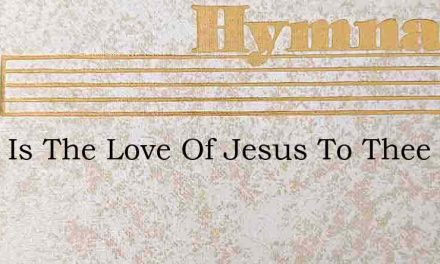 What Is The Love Of Jesus To Thee – Hymn Lyrics