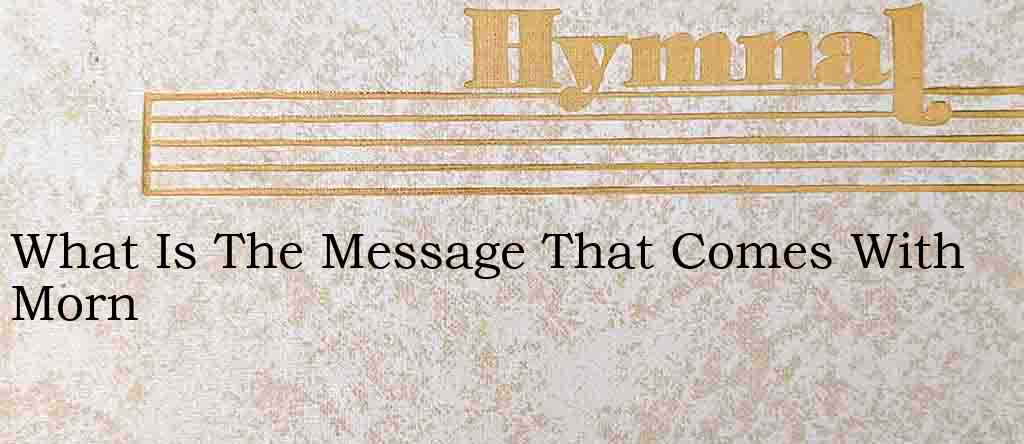 What Is The Message That Comes With Morn – Hymn Lyrics