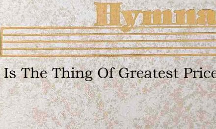 What Is The Thing Of Greatest Price – Hymn Lyrics