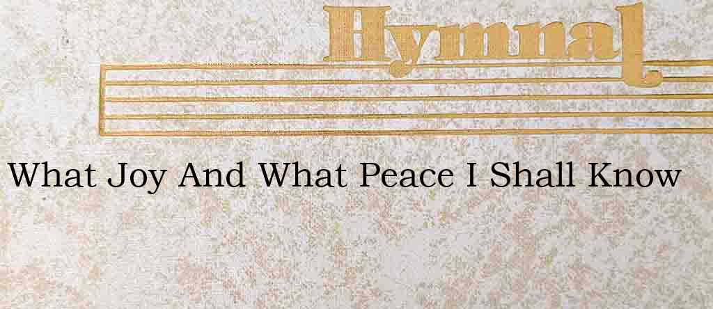 What Joy And What Peace I Shall Know – Hymn Lyrics