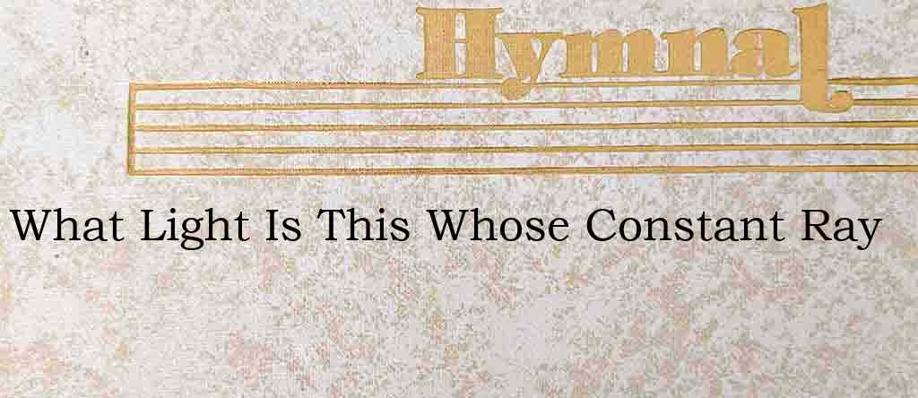What Light Is This Whose Constant Ray – Hymn Lyrics