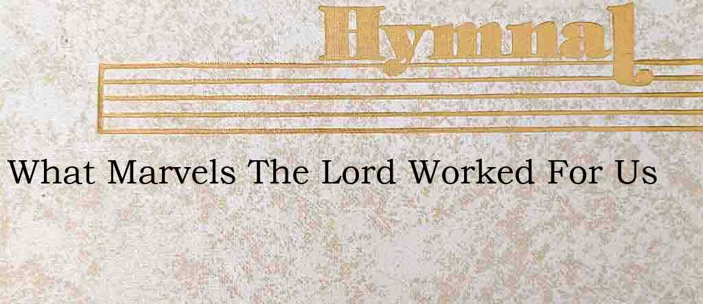 What Marvels The Lord Worked For Us – Hymn Lyrics