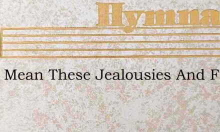 What Mean These Jealousies And Fears – Hymn Lyrics