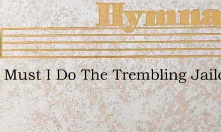 What Must I Do The Trembling Jailor Crie – Hymn Lyrics