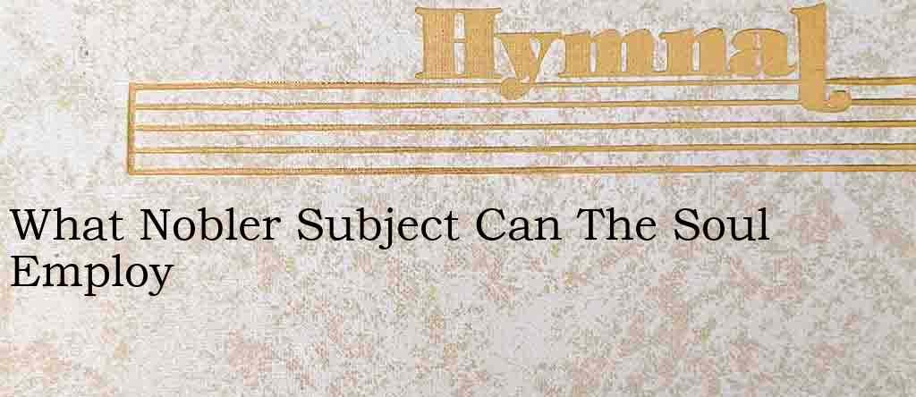 What Nobler Subject Can The Soul Employ – Hymn Lyrics