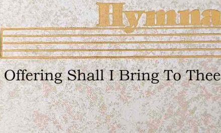 What Offering Shall I Bring To Thee – Hymn Lyrics