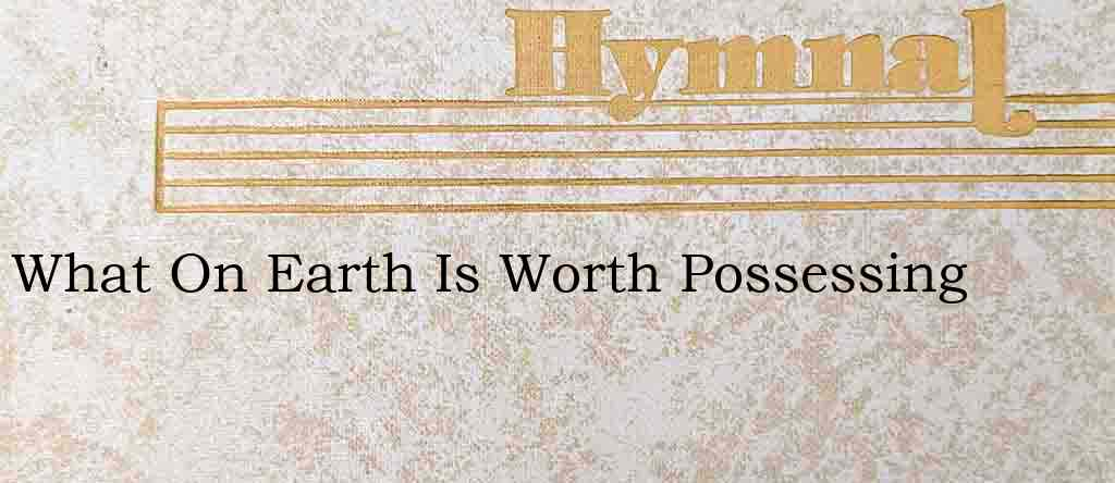 What On Earth Is Worth Possessing – Hymn Lyrics