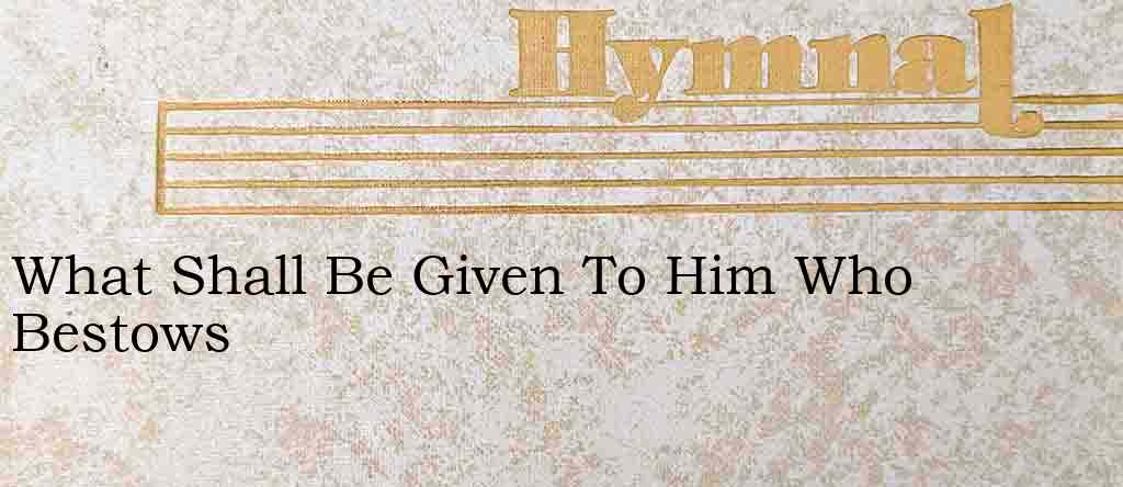 What Shall Be Given To Him Who Bestows – Hymn Lyrics