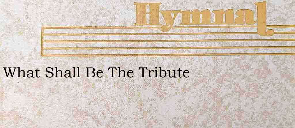 What Shall Be The Tribute – Hymn Lyrics