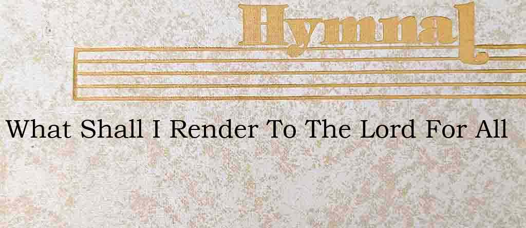 What Shall I Render To The Lord For All – Hymn Lyrics