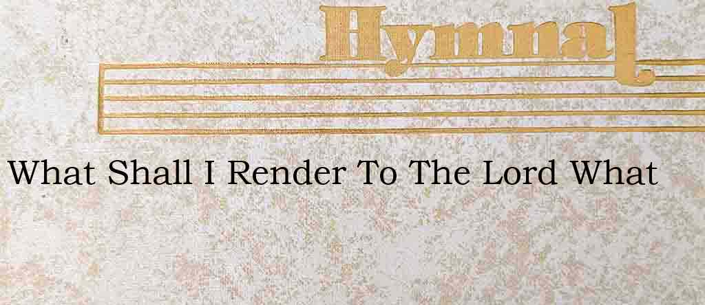What Shall I Render To The Lord What – Hymn Lyrics