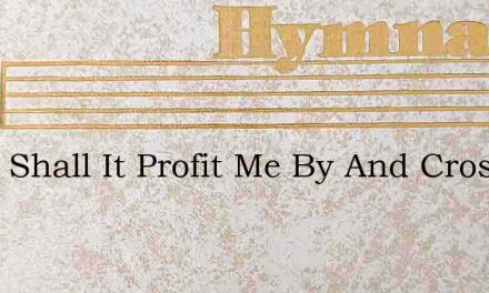 What Shall It Profit Me By And Crosby – Hymn Lyrics