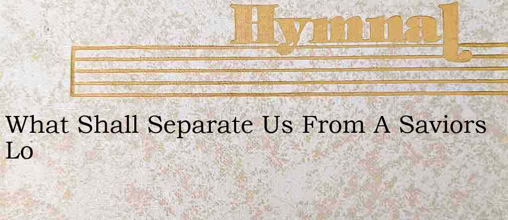 What Shall Separate Us From A Saviors Lo – Hymn Lyrics