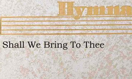 What Shall We Bring To Thee – Hymn Lyrics