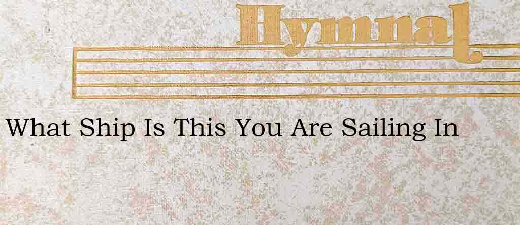 What Ship Is This You Are Sailing In – Hymn Lyrics