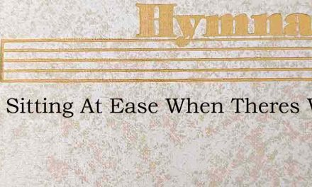 What Sitting At Ease When Theres Work – Hymn Lyrics
