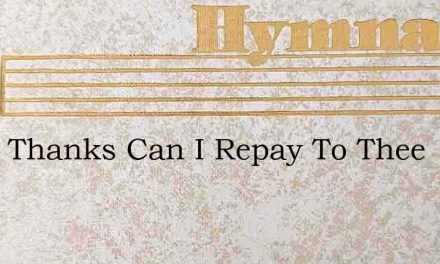 What Thanks Can I Repay To Thee – Hymn Lyrics