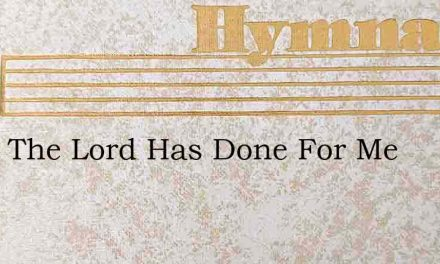 What The Lord Has Done For Me – Hymn Lyrics