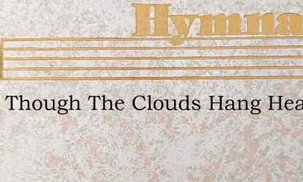 What Though The Clouds Hang Heavy – Hymn Lyrics