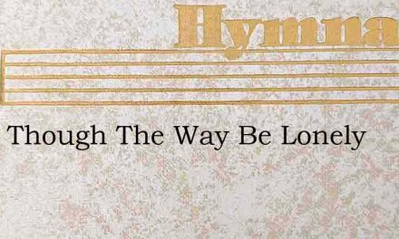 What Though The Way Be Lonely – Hymn Lyrics