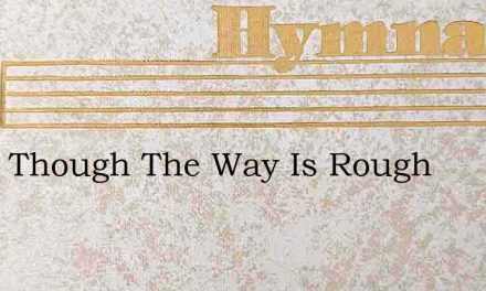 What Though The Way Is Rough – Hymn Lyrics