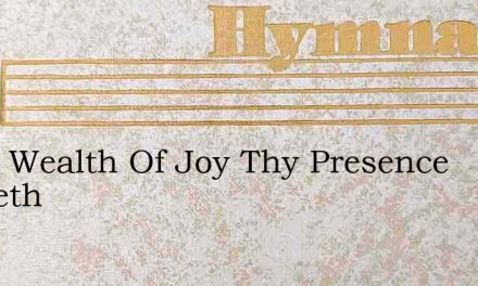What Wealth Of Joy Thy Presence Lendeth – Hymn Lyrics