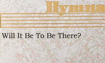 What Will It Be To Be There? – Hymn Lyrics