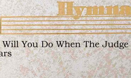 What Will You Do When The Judge Appears – Hymn Lyrics