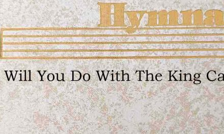 What Will You Do With The King Called Je – Hymn Lyrics