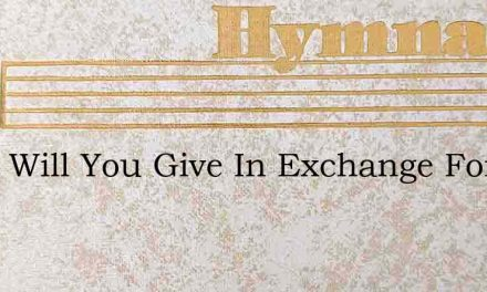 What Will You Give In Exchange For Warr – Hymn Lyrics