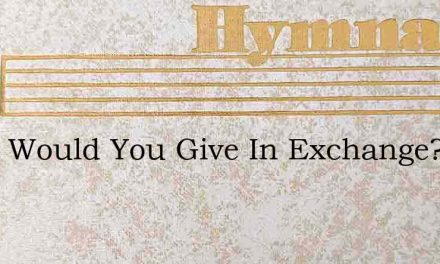 What Would You Give In Exchange? – Hymn Lyrics