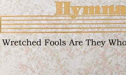 What Wretched Fools Are They Who Hear – Hymn Lyrics
