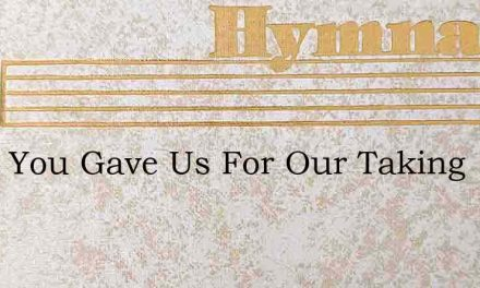 What You Gave Us For Our Taking – Hymn Lyrics
