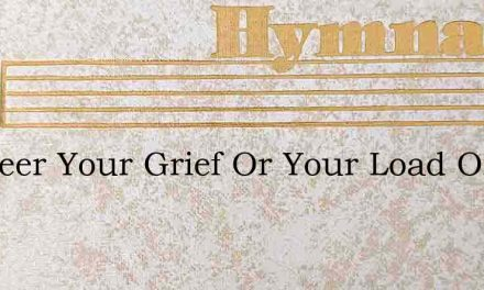 Whateer Your Grief Or Your Load Of Care – Hymn Lyrics