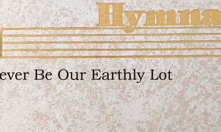 Whatever Be Our Earthly Lot – Hymn Lyrics