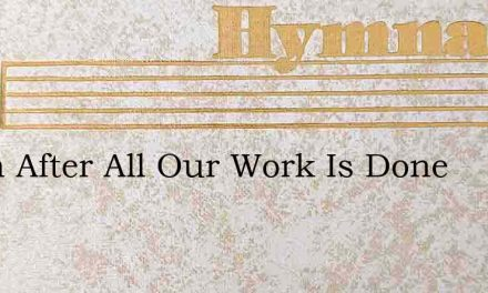 When After All Our Work Is Done – Hymn Lyrics