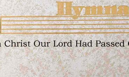 When Christ Our Lord Had Passed Once Mor – Hymn Lyrics