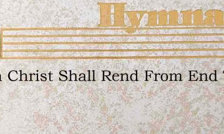 When Christ Shall Rend From End To End – Hymn Lyrics