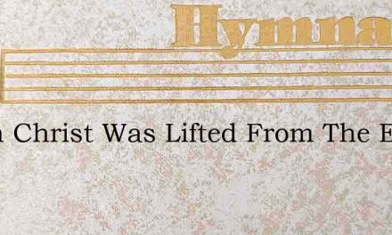 When Christ Was Lifted From The Earth – Hymn Lyrics