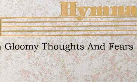 When Gloomy Thoughts And Fears – Hymn Lyrics