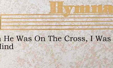When He Was On The Cross, I Was On His Mind – Hymn Lyrics