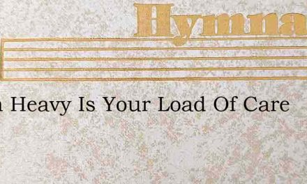 When Heavy Is Your Load Of Care – Hymn Lyrics