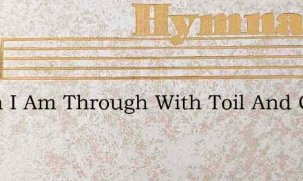 When I Am Through With Toil And Care – Hymn Lyrics