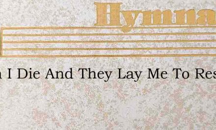 When I Die And They Lay Me To Rest – Hymn Lyrics