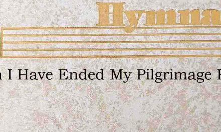 When I Have Ended My Pilgrimage Here – Hymn Lyrics