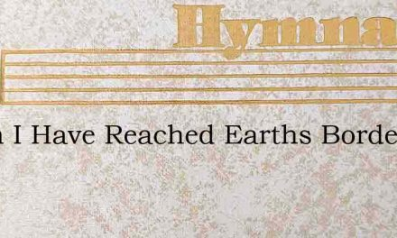 When I Have Reached Earths Borderland – Hymn Lyrics