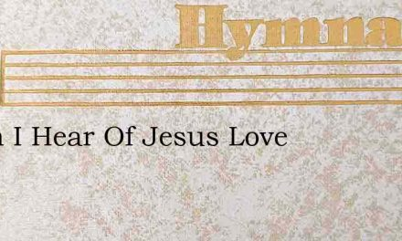When I Hear Of Jesus Love – Hymn Lyrics